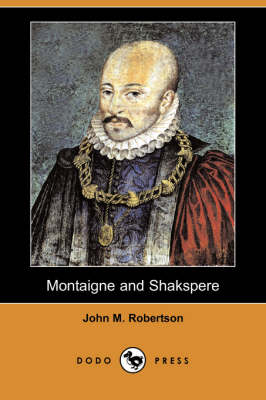 Montaigne and Shakspere (Dodo Press) by John M Robertson