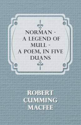 Norman - A Legend Of Mull - A Poem, In Five Duans by Robert Cumming MacFee