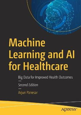 Machine Learning and AI for Healthcare: Big Data for Improved Health Outcomes by Arjun Panesar
