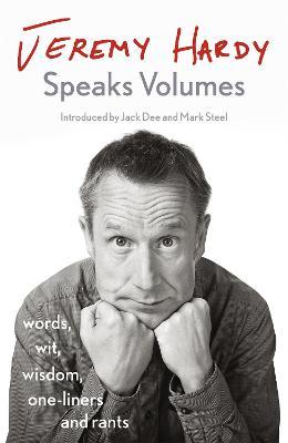 Jeremy Hardy Speaks Volumes: words, wit, wisdom, one-liners and rants by Jeremy Hardy