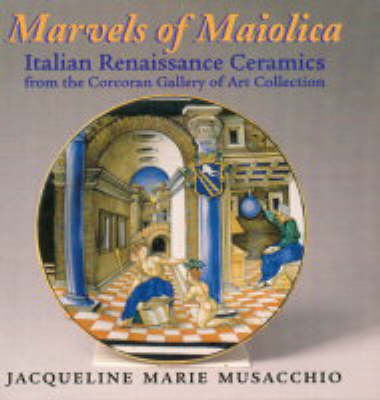 Marvels of Maiolica by Jacqueline Marie Musacchio