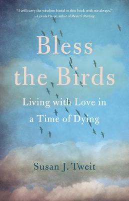 Bless the Birds: Living with Love in a Time of Dying by Susan J. Tweit