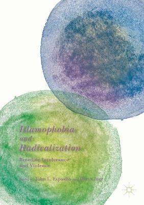 Islamophobia and Radicalization: Breeding Intolerance and Violence by John L. Esposito