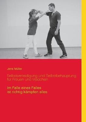 Selbstverteidigung und Selbstbehauptung fur Frauen und Madchen: Im Falle eines Falles ist richtig kampfen alles by Jens Muller