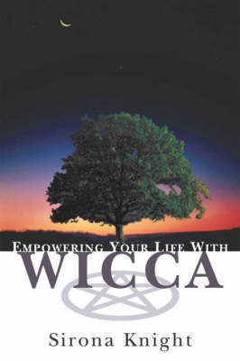 Empowering Your Life With Wicca by Sirona Knight