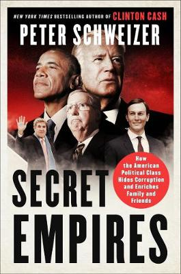 Secret Empires: How the American Political Class Hides Corruption and Enriches Family and Friends by Peter Schweizer
