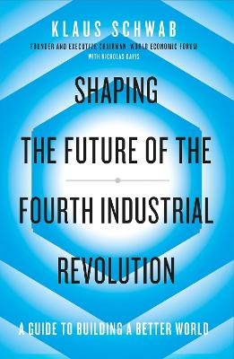 Shaping the Future of the Fourth Industrial Revolution: A guide to building a better world by Klaus Schwab