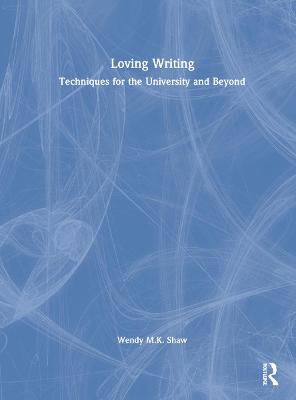 Loving Writing: Techniques for the University and Beyond by Wendy M.K. Shaw
