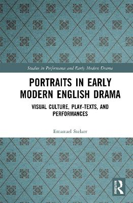 Portraits in Early Modern English Drama: Visual Culture, Play-Texts, and Performances by Emanuel Stelzer