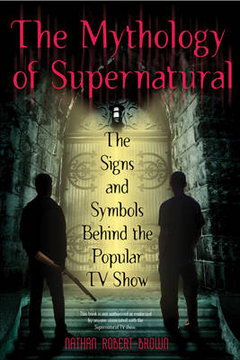 The Mythology Of Supernatural by Nathan Robert Brown