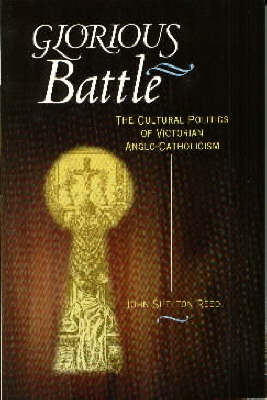 Glorious Battle: The Cultural Politics of Victorian Anglo-Catholicism by John Shelton Reed