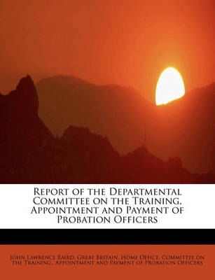 Report of the Departmental Committee on the Training, Appointment and Payment of Probation Officers by John Lawrence Baird