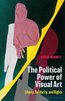 The Political Power of Visual Art: Liberty, Solidarity, and Rights by Daniel Herwitz