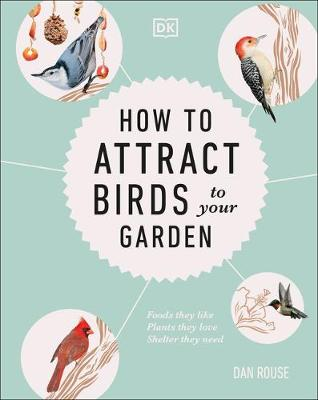 How to Attract Birds to Your Garden: Foods they like, plants they love, shelter they need by Dan Rouse
