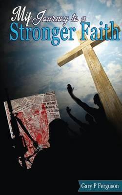 My Journey to a Stronger Faith by Gary P Ferguson