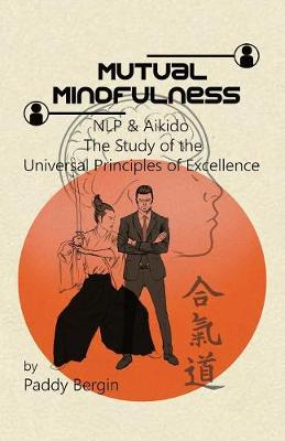Mutual Mindfulness: NLP & AIKIDO, The study of the Universal Principles of Excellence by Paddy Bergin