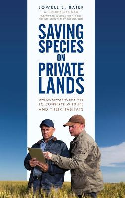 Saving Species on Private Lands: Unlocking Incentives to Conserve Wildlife and Their Habitats by Lowell E. Baier