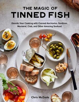 The Magic of Tinned Fish: Elevate Your Cooking with Canned Anchovies, Sardines, Mackerel, Crab, and Other Amazing Seafood book