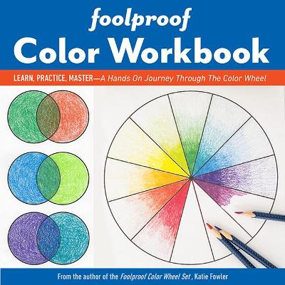 Foolproof Color Workbook: Learn, Practice, Master - a Hands on Journey Through the Color Wheel by Katie Fowler