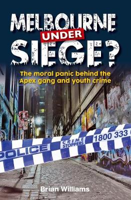 Melbourne Under Siege: The Moral Panic Behind the Apex Gang and Youth Crime by Brian Williams