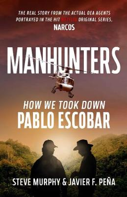 Manhunters: How We Took Down Pablo Escobar, The World's Most Wanted Criminal by Steve Murphy