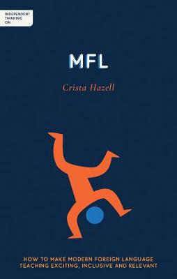 Independent Thinking on MFL: How to make modern foreign language teaching exciting, inclusive and relevant by Crista Hazell