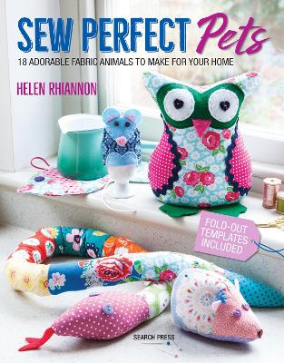 Sew Perfect Pets: 18 Adorable Fabric Animals to Make for Your Home by Helen Rhiannon