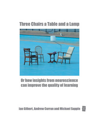 Three Chairs, a Table and a Lamp: Or How Insights from Neuroscience can Improve the Quality of Learning by Ian Gilbert