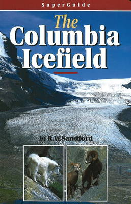 The SuperGuide: The Columbia Icefield by Robert William Sandford
