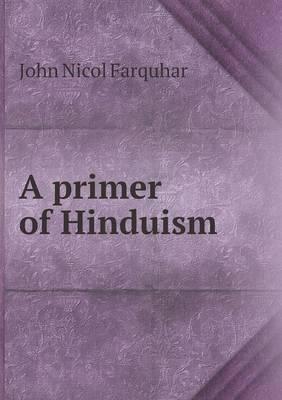 A Primer of Hinduism by John Nicol Farquhar