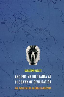 Ancient Mesopotamia at the Dawn of Civilization by Guillermo Algaze