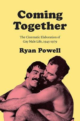 Coming Together: The Cinematic Elaboration of Gay Male Life, 1945-1979 book