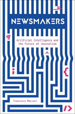 Newsmakers: Artificial Intelligence and the Future of Journalism book