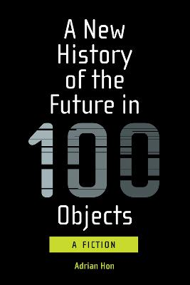A New History of the Future in 100 Objects by Adrian Hon
