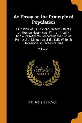 An Essay on the Principle of Population: Or, a View of Its Past and Present Effects on Human Happiness: With an Inquiry Into Our Prospects Respecting the Future Removal or Mitigation of the Evils Which It Occasions: In Three Volumes; Volume 1 by T R 1766-1834 Malthus