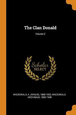 The Clan Donald; Volume 2 by A (Angus) 1860-1932 MacDonald