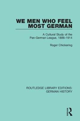 We Men Who Feel Most German: A Cultural Study of the Pan-German League, 1886-1914 by Roger Chickering