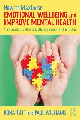 How to Maximise Emotional Wellbeing and Improve Mental Health: The Essential Guide to Establishing a Whole-School Ethos by Rona Tutt