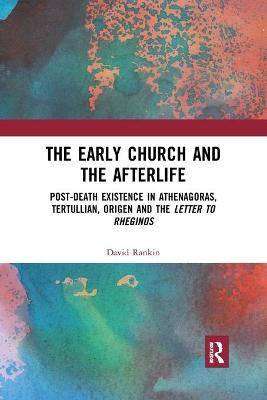 The Early Church and the Afterlife: Post-death existence in Athenagoras, Tertullian, Origen and the Letter to Rheginos by David Rankin