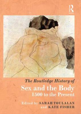 The Routledge History of Sex and the Body by Sarah Toulalan