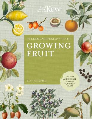 The Kew Gardener's Guide to Growing Fruit: The art and science to grow your own fruit by Kay Maguire