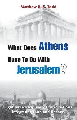 What Does Athens Have to Do with Jerusalem?: Eight Interdisciplinary Conversations Integrating Faith and Reason by Matthew Rs Todd