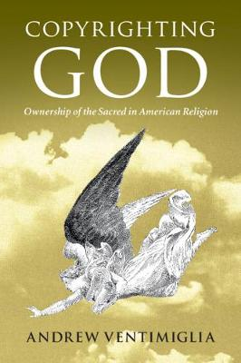 Copyrighting God: Ownership of the Sacred in American Religion by Andrew Ventimiglia
