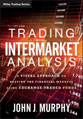 Trading with Intermarket Analysis: A Visual Approach to Beating the Financial Markets Using Exchange-Traded Funds by John J. Murphy