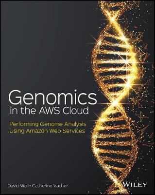 Genomics in the AWS Cloud: Performing Genome Analysis Using Amazon Web Services book