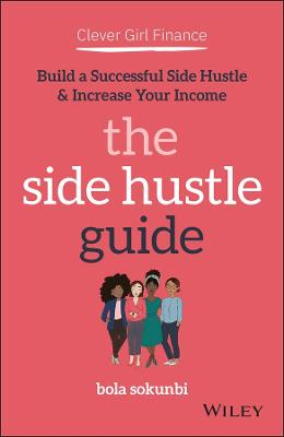 Clever Girl Finance: The Side Hustle Guide: Build a Successful Side Hustle and Increase Your Income by Bola Sokunbi