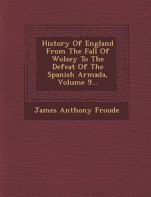 History of England from the Fall of Wolsey to the Defeat of the Spanish Armada, Volume 9... by James Anthony Froude
