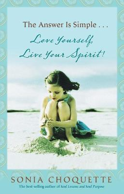 The Answer is Simple... Love Yourself, Live Your Spirit! by Sonia Choquette