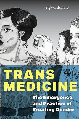 Trans Medicine: The Emergence and Practice of Treating Gender book