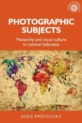 Photographic Subjects: Monarchy and Visual Culture in Colonial Indonesia book
